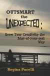 Outsmart the Unexpected: Grow Your Creativity the Edge-Of-Your-Seat Way - Regina Pacelli
