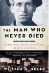 The Man Who Never Died: The Life, Times, and Legacy of Joe Hill, American Labor Icon - William M. Adler