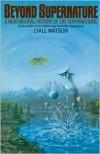 Beyond Supernature: A New Natural History of the Supernatural - Lyall Watson