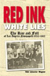 Red Ink, White Lies: The Rise and Fall of Los Angeles Newspapers, 1920-1962 - Rob Leicester Wagner