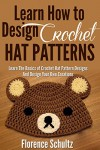 Crochet: Learn How to Design Crochet Hat Patterns: Learn The Basics of Crochet Hat Pattern Designs Design Your Own Creations - Florence Schultz