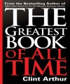 The Greatest Book of All Time: Personal Transformation Experience Action Guide to Accomplish Everything on Your Bucket List, Create Your Legacy, & Have the Most Fun You've Ever Had in Any Year of Your Life - Clint Arthur