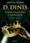 D. Dinis, a Quem Chamaram o Lavrador - Cristina Torrão