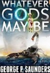 Whatever Gods May Be - George P. Saunders