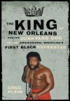 The King of New Orleans: How the Junkyard Dog Became Professional Wrestling's First Black Superhero - Greg Klein