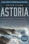 Astoria: Astor and Jefferson's Lost Pacific Empire: A Tale of Ambition and Survival on the Early American Frontier - Peter Stark