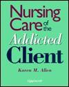Nursing Care of the Addicted Client - Karen M. Allen