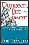 Dungeon, Fire, and Sword: The Knights Templar in the Crusades - John J. Robinson