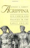 Agrippina: Sex, Power, and Politics in the Early Empire - Anthony A. Barrett