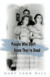 People Who Don't Know They're Dead: How They Attach Themselves to Unsuspecting Bystanders and What to Do about It - Gary Leon Hill