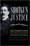 Shotgun Justice: One Prosecutor's Crusade Against Crime and Corruption in Alexandria & Arlington - Michael Lee Pope