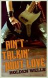 Ain't Talkin' 'Bout Love - Holden Wells