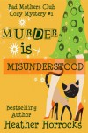 Murder is Misunderstood (The Bad Mother's Club #1) - Heather Horrocks