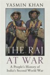 THE RAJ AT WAR: A People's History of India's Second World War - Yasmin Khan