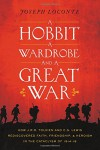 A Hobbit, a Wardrobe, and a Great War: How J.R.R. Tolkien and C.S. Lewis Rediscovered Faith, Friendship, and Heroism in the Cataclysm of 1914-1918 - Joseph Loconte