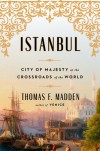 Istanbul: City of Majesty at the Crossroads of the World - Thomas F. Madden