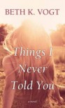 Things I Never Told You - Beth K. Vogt