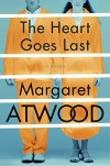 The Heart Goes Last: A Novel (Positron) - Margaret Atwood