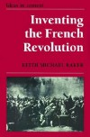 Inventing the French Revolution: Essays on French Political Culture in the Eighteenth Century - Keith Michael Baker