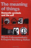 The Meaning of Things: Domestic Symbols and the Self - Mihaly Csikszentmihalyi, Eugene Rochberg-Halton
