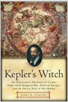 Kepler's Witch: An Astronomer's Discovery of Cosmic Order Amid Religious War, Political Intrigue, and the Heresy Trial of His Mother - James A. Connor