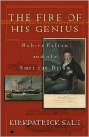 The Fire of His Genius: Robert Fulton and the American Dream - Kirkpatrick Sale