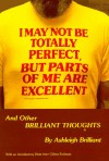 I May Not Be Totally Perfect, but Parts of Me Are Excellent, and Other Brilliant Thoughts - Ashleigh Brilliant