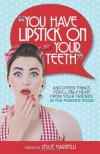 """You Have Lipstick on Your Teeth"" and Other Things You'll Only Hear from Your Friends In The Powder Room - Leslie Marinelli, Wendi Aarons, Suzanne Fleet, Amy Flory, Kim Forde, Robyn Welling, Rebecca Gallagher, Julie C. Gardner, Noa Gavin, Stephanie Giese, Abby Heugel, Angie Kinghorn, Poppy Marler, Janel Mills, Andrea C., Suniverse, Lisa Newlin, Tarja Parssinen, Deborah Quinn, Al"