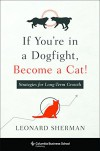 If You're in a Dogfight, Become a Cat!: Strategies for Long-Term Growth (Columbia Business School Publishing) - Sherman Leonard Syme