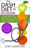 DASH Diet:The DASH Diet for Beginners - A DASH Diet QUICK START GUIDE to Fast Natural Weight Loss, Lower Blood Pressure and Better Health, Including DASH Diet Recipes & 7-Day Meal Plan - Gina Crawford