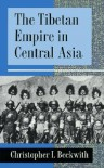The Tibetan Empire in Central Asia: A History of the Struggle for Great Power Among Tibetans, Turks, Arabs, and Chinese During the Early Middle Ages - Christopher I. Beckwith