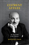 Clement Attlee: The Inevitable Prime Minister - Michael Jago
