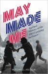 May Made Me: An Oral History of the 1968 Uprising in France - Mitchell Abidor