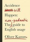 Accidence Will Happen: The Non-Pedantic Guide to English Usage - Oliver Kamm