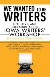 We Wanted to Be Writers:  Life, Love, and Literature at the Iowa Writers' Workshop - Eric Olsen, Glenn Schaeffer
