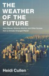 The Weather of the Future: Heat Waves, Extreme Storms, and Other Scenes from a Climate-Changed Planet - Heidi Cullen