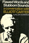 Flawed Words and Stubborn Sounds: A Conversation with Elliott Carter - Allen Edwards