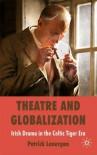 Theatre and Globalization: Irish Drama in the Celtic Tiger Era - Patrick Lonergan
