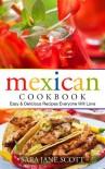Mexican Cookbook: Easy & Delicious Recipes Everyone Will Love - Sara Jane Scott
