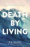 Death by Living: Life Is Meant to Be Spent - N.D. Wilson