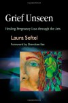 Grief Unseen: Healing Pregnancy Loss Through the Arts - Laura Seftel