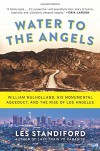 Water to the Angels: William Mulholland, His Monumental Aqueduct, and the Rise of Los Angeles - Les Standiford