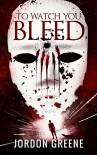 To Watch You Bleed - Jordon Greene