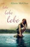Ich lebe, lebe, lebe: Roman - Alison McGhee