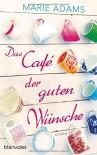 Das Café der guten Wünsche: Roman - Marie Adams