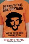 Exposing the Real Che Guevara: And the Useful Idiots Who Idolize Him - Humberto Fontova