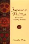 Japanese Politics: Fixed and Floating Worlds - Timothy Hoye