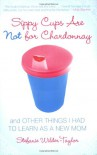 Sippy Cups Are Not for Chardonnay: And Other Things I Had to Learn as a New Mom - Stefanie Wilder-Taylor