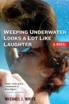 Weeping Underwater Looks a Lot Like Laughter - Michael J.  White