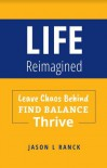 Life Reimagined: Leave Chaos Behind find Balance Thrive - Jason L. Ranck
